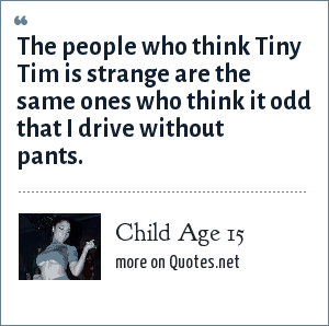 Child Age 15: The people who think Tiny Tim is strange are the same ones who think it odd that I drive without pants.