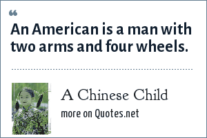 A Chinese Child: An American is a man with two arms and four wheels.