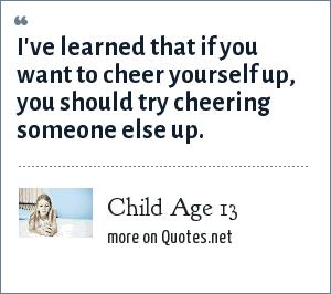 Child Age 13: I've learned that if you want to cheer yourself up, you should try cheering someone else up.