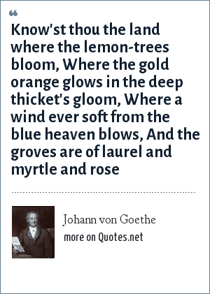 Johann von Goethe: Know'st thou the land where the lemon-trees bloom, Where the gold orange glows in the deep thicket's gloom, Where a wind ever soft from the blue heaven blows, And the groves are of laurel and myrtle and rose