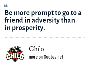 Chilo: Be more prompt to go to a friend in adversity than in prosperity.