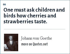 Johann von Goethe: One must ask children and birds how cherries and strawberries taste.