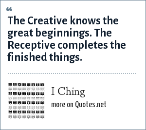 I Ching: The Creative knows the great beginnings. The Receptive completes the finished things.