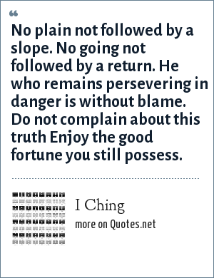 I Ching: No plain not followed by a slope. No going not followed by a return. He who remains persevering in danger is without blame. Do not complain about this truth Enjoy the good fortune you still possess.