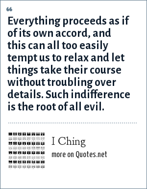 I Ching: Everything proceeds as if of its own accord, and this can all too easily tempt us to relax and let things take their course without troubling over details. Such indifference is the root of all evil.