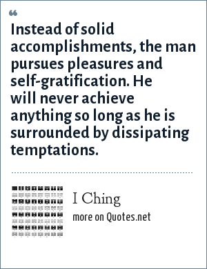I Ching: Instead of solid accomplishments, the man pursues pleasures and self-gratification. He will never achieve anything so long as he is surrounded by dissipating temptations.