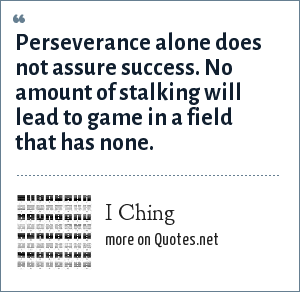 I Ching: Perseverance alone does not assure success. No amount of stalking will lead to game in a field that has none.