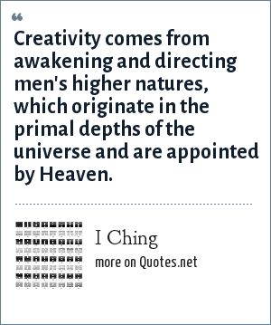 I Ching: Creativity comes from awakening and directing men's higher natures, which originate in the primal depths of the universe and are appointed by Heaven.