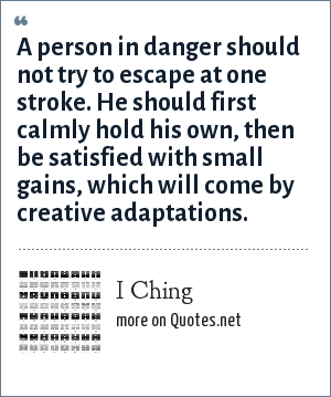 I Ching: A person in danger should not try to escape at one stroke. He should first calmly hold his own, then be satisfied with small gains, which will come by creative adaptations.