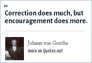 Johann von Goethe: Correction does much, but encouragement does more.