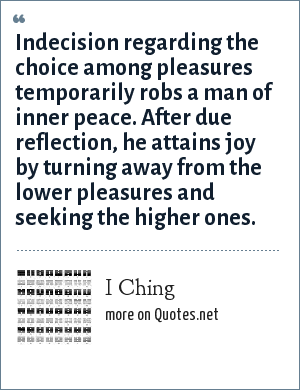 I Ching: Indecision regarding the choice among pleasures temporarily robs a man of inner peace. After due reflection, he attains joy by turning away from the lower pleasures and seeking the higher ones.