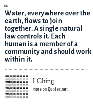 I Ching: Water, everywhere over the earth, flows to join together. A single natural law controls it. Each human is a member of a community and should work within it.