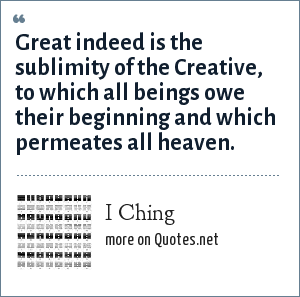 I Ching: Great indeed is the sublimity of the Creative, to which all beings owe their beginning and which permeates all heaven.