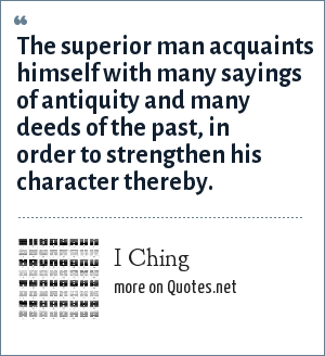 I Ching: The superior man acquaints himself with many sayings of antiquity and many deeds of the past, in order to strengthen his character thereby.