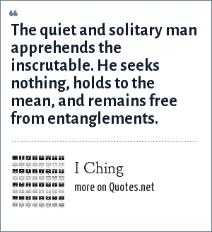I Ching: The quiet and solitary man apprehends the inscrutable. He seeks nothing, holds to the mean, and remains free from entanglements.
