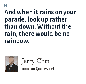 Jerry Chin: And when it rains on your parade, look up rather than down. Without the rain, there would be no rainbow.