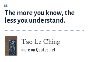Tao Le Ching: The more you know, the less you understand.
