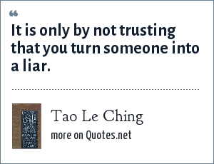 Tao Le Ching: It is only by not trusting that you turn someone into a liar.