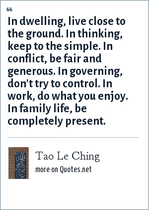 Tao Le Ching: In dwelling, live close to the ground. In thinking, keep to the simple. In conflict, be fair and generous. In governing, don't try to control. In work, do what you enjoy. In family life, be completely present.
