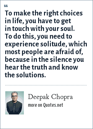 Deepak Chopra: To make the right choices in life, you have to get in touch with your soul. To do this, you need to experience solitude, which most people are afraid of, because in the silence you hear the truth and know the solutions.