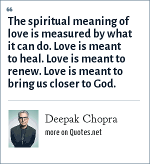 Deepak Chopra: The spiritual meaning of love is measured by what it can do. Love is meant to heal. Love is meant to renew. Love is meant to bring us closer to God.