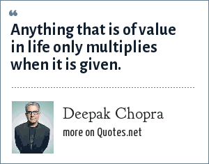 Deepak Chopra: Anything that is of value in life only multiplies when it is given.