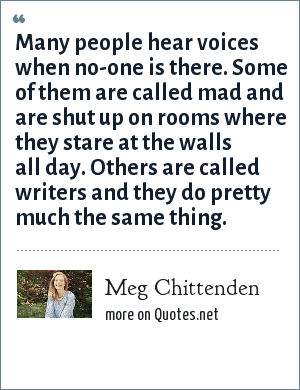 Meg Chittenden: Many people hear voices when no-one is there. Some of them are called mad and are shut up on rooms where they stare at the walls all day. Others are called writers and they do pretty much the same thing.