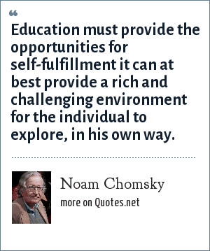 Noam Chomsky: Education must provide the opportunities for self-fulfillment it can at best provide a rich and challenging environment for the individual to explore, in his own way.