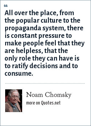 Noam Chomsky: All over the place, from the popular culture to the propaganda system, there is constant pressure to make people feel that they are helpless, that the only role they can have is to ratify decisions and to consume.