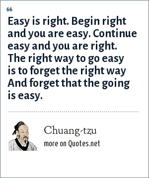 Chuang-tzu: Easy is right. Begin right and you are easy. Continue easy and you are right. The right way to go easy Is to forget the right way And forget that the going is easy.