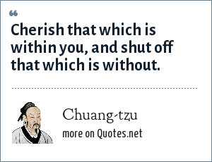 Chuang-tzu: Cherish that which is within you, and shut off that which is without.