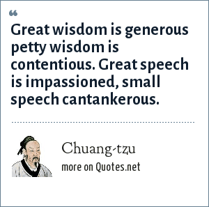 Chuang-tzu: Great wisdom is generous petty wisdom is contentious. Great speech is impassioned, small speech cantankerous.