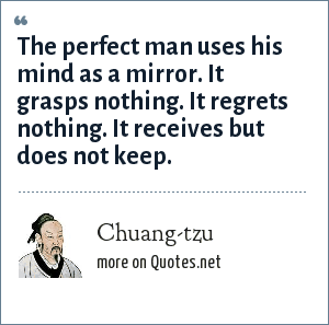 Chuang-tzu: The perfect man uses his mind as a mirror. It grasps nothing. It regrets nothing. It receives but does not keep.