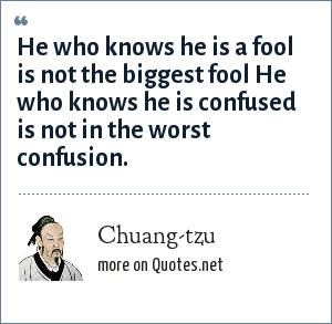 Chuang-tzu: He who knows he is a fool is not the biggest fool He who knows he is confused is not in the worst confusion.