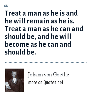 Johann von Goethe: Treat a man as he is and he will remain as he is. Treat a man as he can and should be, and he will become as he can and should be.