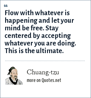 Chuang-tzu: Flow with whatever is happening and let your mind be free. Stay centered by accepting whatever you are doing. This is the ultimate.