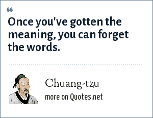 Chuang-tzu: Once you've gotten the meaning, you can forget the words.