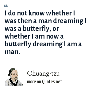 Chuang-tzu: I do not know whether I was then a man dreaming I was a butterfly, or whether I am now a butterfly dreaming I am a man.