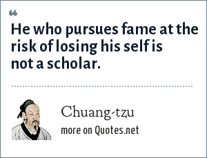 Chuang-tzu: He who pursues fame at the risk of losing his self is not a scholar.