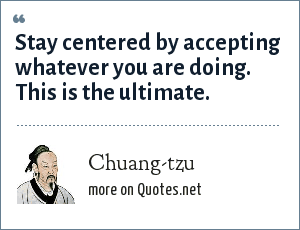 Chuang-tzu: Stay centered by accepting whatever you are doing. This is the ultimate.