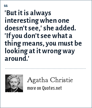 Agatha Christie: 'But it is always interesting when one doesn't see,' she added. 'If you don't see what a thing means, you must be looking at it wrong way around.'