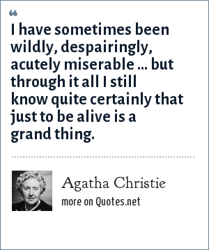 Agatha Christie: I have sometimes been wildly, despairingly, acutely miserable ... but through it all I still know quite certainly that just to be alive is a grand thing.