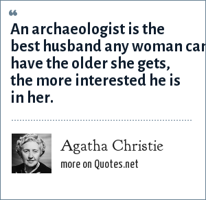 Agatha Christie: An archaeologist is the best husband any woman can have the older she gets, the more interested he is in her.