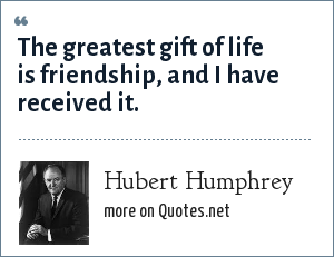 Hubert Humphrey: The greatest gift of life is friendship, and I have received it.