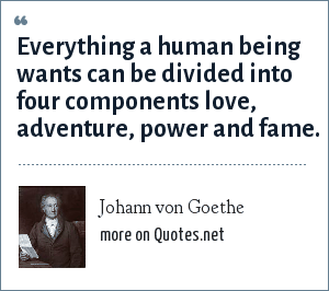 Johann von Goethe: Everything a human being wants can be divided into four components love, adventure, power and fame.