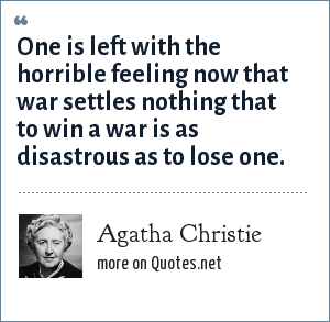 Agatha Christie: One is left with the horrible feeling now that war settles nothing that to win a war is as disastrous as to lose one.