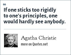 Agatha Christie: If one sticks too rigidly to one's principles, one would hardly see anybody.