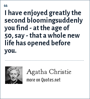 Agatha Christie: I have enjoyed greatly the second bloomingsuddenly you find - at the age of 50, say - that a whole new life has opened before you.
