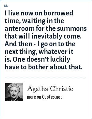 Agatha Christie: I live now on borrowed time, waiting in the anteroom for the summons that will inevitably come. And then - I go on to the next thing, whatever it is. One doesn't luckily have to bother about that.