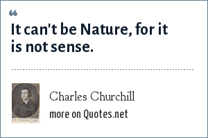Charles Churchill: It can't be Nature, for it is not sense.